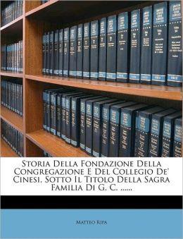 Storia Della Fondazione Della Congregazione E Del Collegio De' Cinesi, Sotto Il Titolo Della Sagra Familia Di G. C. ......