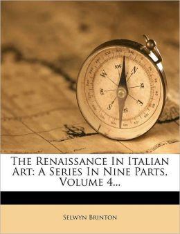 The Renaissance In Italian Art: A Series In Nine Parts, Volume 4...