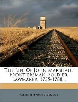 The Life Of John Marshall: Frontiersman, Soldier, Lawmaker, 1755-1788...
