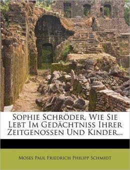 Sophie Schroder, Wie Sie Lebt Im Gedachtniss Ihrer Zeitgenossen Und Kinder...