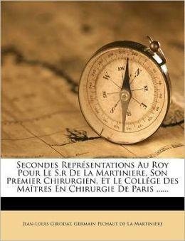 Secondes Repr sentations Au Roy Pour Le S.r De La Martiniere, Son Premier Chirurgien, Et Le Coll ge Des Ma tres En Chirurgie De Paris ......