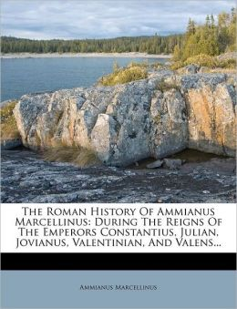 The Roman History Of Ammianus Marcellinus: During The Reigns Of The Emperors Constantius, Julian, Jovianus, Valentinian, And Valens...