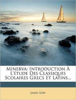 Minerva: Introduction L' tude Des Classiques Scolaires Grecs Et Latins...