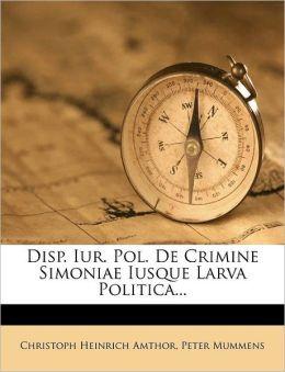 Disp. Iur. Pol. De Crimine Simoniae Iusque Larva Politica...