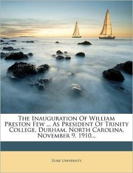 The Inauguration Of William Preston Few ... As President Of Trinity College, Durham, North Carolina, November 9, 1910...
