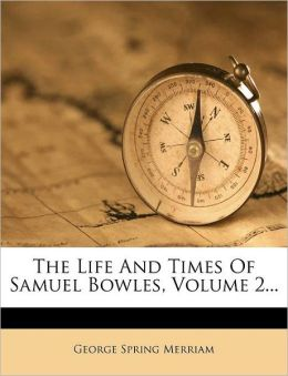 The Life And Times Of Samuel Bowles, Volume 2...