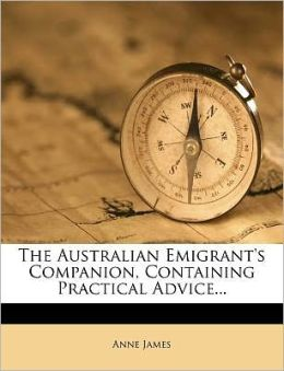 The Australian Emigrant's Companion, Containing Practical Advice...