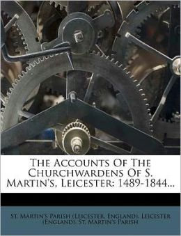 The Accounts Of The Churchwardens Of S. Martin's, Leicester: 1489-1844...