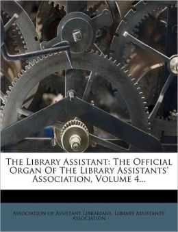 The Library Assistant: The Official Organ Of The Library Assistants' Association, Volume 4...