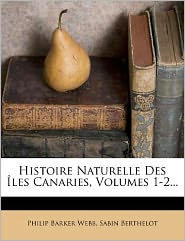 Histoire Naturelle Des les Canaries, Volumes 1-2...