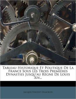 Tableau Historique Et Politique De La France Sous Les Trois Premi res Dynasties Jusqu'au R gne De Louis Xiv...