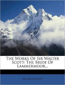 The Works Of Sir Walter Scott: The Bride Of Lammermoor...