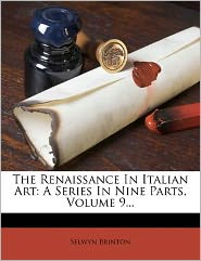 The Renaissance In Italian Art: A Series In Nine Parts, Volume 9...