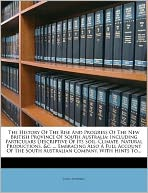 The History Of The Rise And Progress Of The New British Province Of South Australia: Including Particulars Descriptive Of Its Soil, Climate, Natural Productions, &c. ... Embracing Also A Full Account Of The South Australian Company, With Hints To...