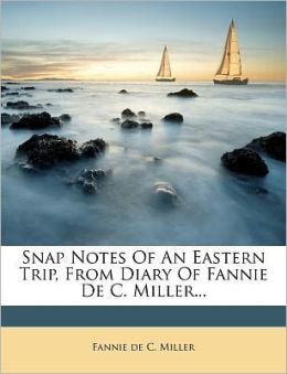 Snap Notes Of An Eastern Trip, From Diary Of Fannie De C. Miller...