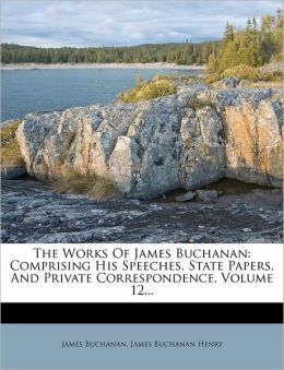 The Works Of James Buchanan: Comprising His Speeches, State Papers, And Private Correspondence, Volume 12...