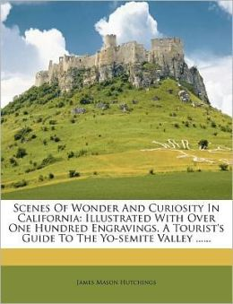 Scenes Of Wonder And Curiosity In California: Illustrated With Over One Hundred Engravings. A Tourist's Guide To The Yo-semite Valley ......