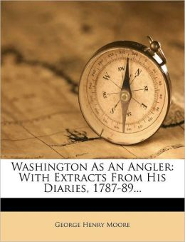 Washington As An Angler: With Extracts From His Diaries, 1787-89...