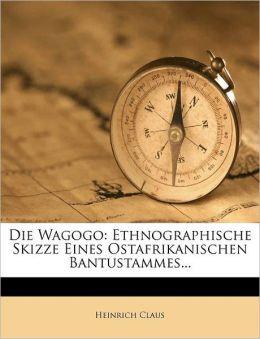 Die Wagogo: Ethnographische Skizze Eines Ostafrikanischen Bantustammes...