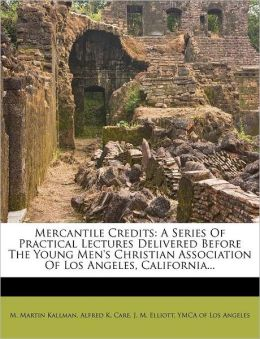 Mercantile Credits: A Series Of Practical Lectures Delivered Before The Young Men's Christian Association Of Los Angeles, California...