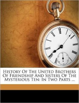 History Of The United Brothers Of Friendship And Sisters Of The Mysterious Ten: In Two Parts ...