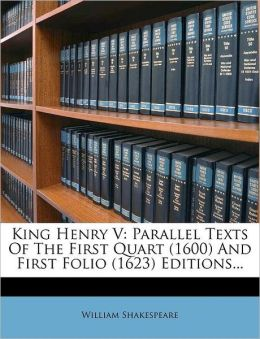 King Henry V: Parallel Texts Of The First Quart (1600) And First Folio (1623) Editions...