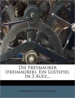 Die Freymaurer (freimaurer), Ein Lustspiel In 3 Aufz...
