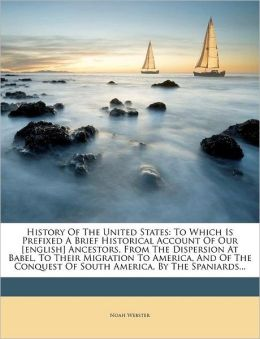 History of the United States: To Which Is Prefixed A Brief Historical Account Of Our [english] Ancestors, From The Dispersion At Babel, To Their Migration To America, And Of The Conquest Of South America, By The Spaniards...