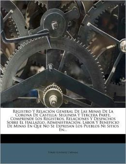 Registro y Relaci N General de Las Minas de La Corona de Castilla: Segunda y Tercera Parte. Comprende Los Registros, Relaciones y Despachos Sobre El H