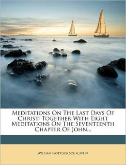 Meditations On The Last Days Of Christ: Together With Eight Meditations On The Seventeenth Chapter Of John...