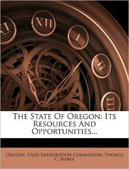 The State Of Oregon: Its Resources And Opportunities...