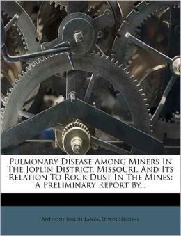 Pulmonary Disease Among Miners In The Joplin District, Missouri, And Its Relation To Rock Dust In The Mines: A Preliminary Report By...