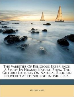 The Varieties Of Religious Experience: A Study In Human Nature: Being The Gifford Lectures On Natural Religion Delivered At Edinburgh In 1901-1902...