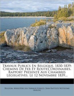 Travaux Publics En Belgique. 1830-1839: Chemins De Fer Et Routes Ordinaires. Rapport Pr sent Aux Chambres L gislatives, Le 12 Novembre 1839...