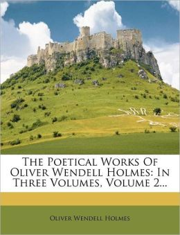 The Poetical Works Of Oliver Wendell Holmes: In Three Volumes, Volume 2...