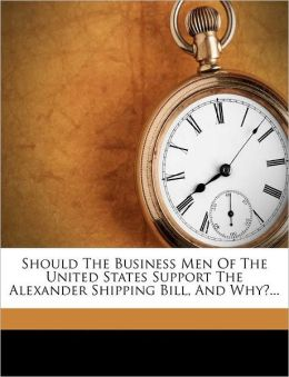 Should the business men of the United States support the Alexander shipping bill, and why? Benjamin Jefferson Rosenthal
