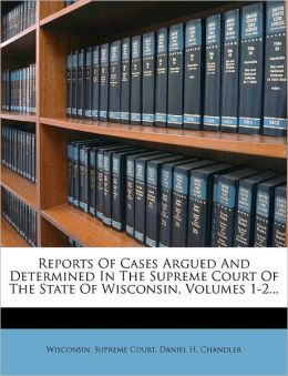Reports Of Cases Argued And Determined In The Supreme Court Of The State Of Wisconsin, Volumes 1-2...