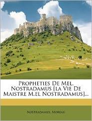Propheties De Mel. Nostradamus [la Vie De Maistre M.el Nostradamus]...