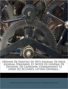 D fense De Dantzig En 1813: Journal De Si ge, Journal Personnel Et Notes De G n ral De Division, De Capredon, Commandant Le G nie Du Xe Corps, Lettres Diverses...
