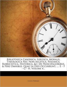 Bibliotheca Canonica, Iuridica, Moralis, Theologica Nec Non Ascetica, Polemica, Rubricistica, Historica, &c: De Principalioribus, & Fere Omnibus, Quae In Dies Occurrunt, .... E - F - G - H, Volume 4...
