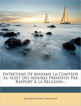 Entretiens De Madame La Comtesse Au Sujet Des Affaires Pr sentes Par Rapport La Religion...