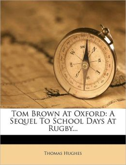 Tom Brown At Oxford: A Sequel To School Days At Rugby...