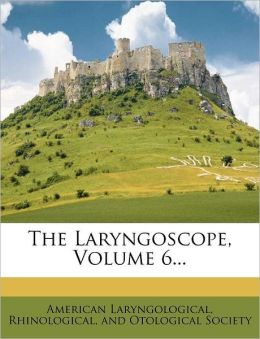 The Laryngoscope, Volume 6...