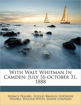 With Walt Whitman In Camden: July 16-october 31, 1888