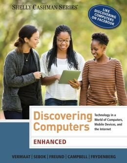 Discovering Computers, Enhanced: Technology in a World of Computers, Mobile Devices, and the Internet