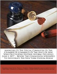 Addresses Of The Special Committee Of The Chamber Of Commerce Of The State Of New York On Customs Revenue Reform: Delivered June 4, 1877 ... Before The Commission Appointed To Investigate The New York Custom House