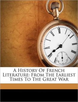 A History Of French Literature: From The Earliest Times To The Great War