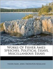 Works Of Fisher Ames: Speeches. Political Essays. Miscellaneous Essays