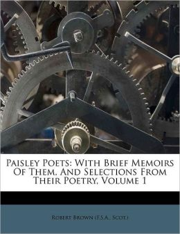 Paisley Poets: With Brief Memoirs Of Them, And Selections From Their Poetry, Volume 1