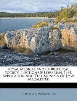 Royal Medical And Chirurgical Society, Election Of Librarian, 1884, Application And Testimonials Of J.y.w. Macalister